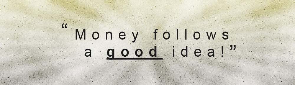 """Money Follows a GOOD idea"""